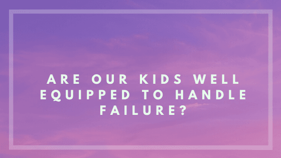 Are Our Kids Well Equipped To Handle Failure