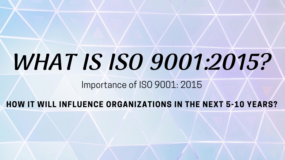 Importance of ISO 9001: 2015: How it will Influence Organizations in the Next 5-10 years?