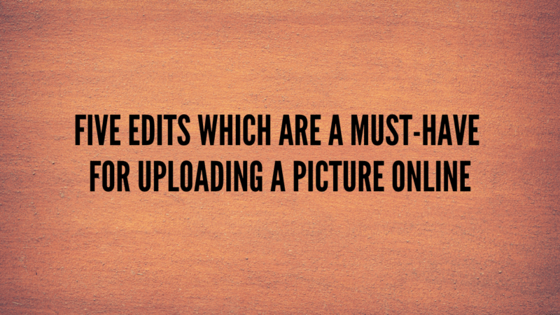 Five edits which are a must-have for uploading a picture online